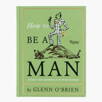 How to Be a Man: A Guide to Style and Behavior for the Modern ...
