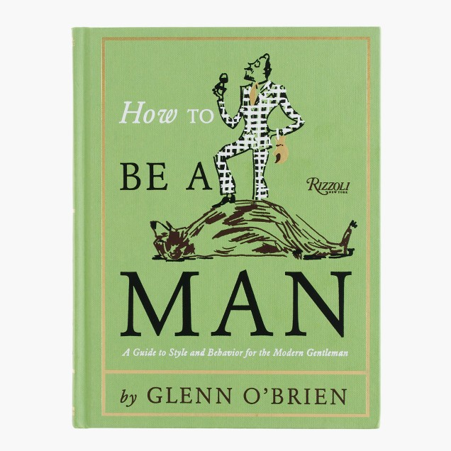 How to Be a Man: A Guide to Style and Behavior for the Modern Gentleman, by Glenn O'Brien
